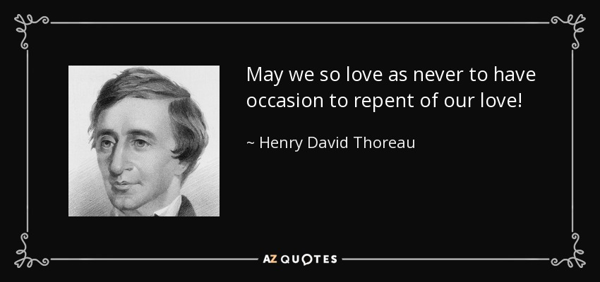 May we so love as never to have occasion to repent of our love! - Henry David Thoreau