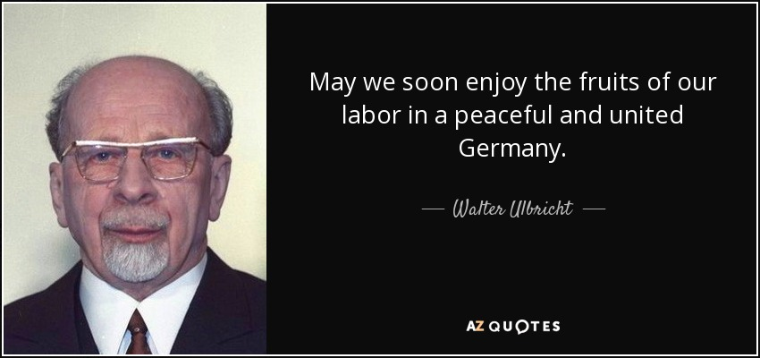 May we soon enjoy the fruits of our labor in a peaceful and united Germany. - Walter Ulbricht