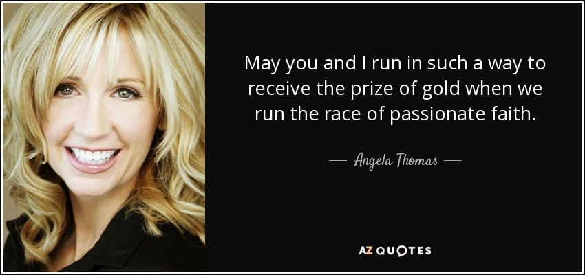 May you and I run in such a way to receive the prize of gold when we run the race of passionate faith. - Angela Thomas
