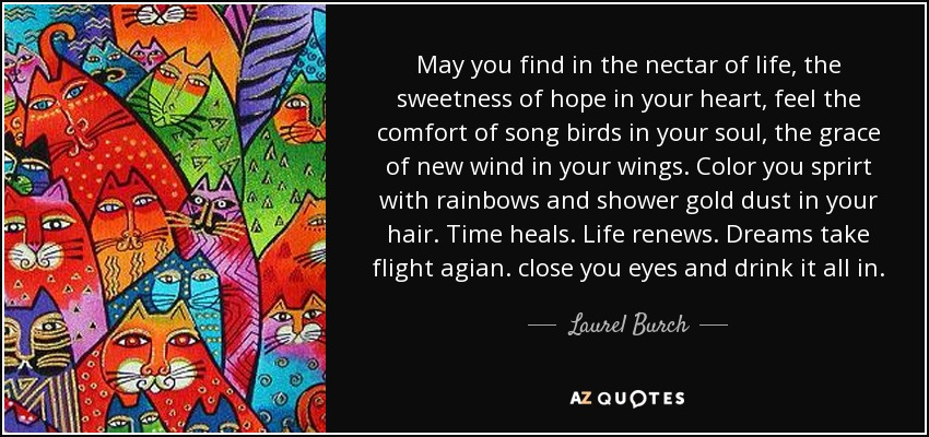 May you find in the nectar of life, the sweetness of hope in your heart, feel the comfort of song birds in your soul, the grace of new wind in your wings. Color you sprirt with rainbows and shower gold dust in your hair. Time heals. Life renews. Dreams take flight agian. close you eyes and drink it all in. - Laurel Burch