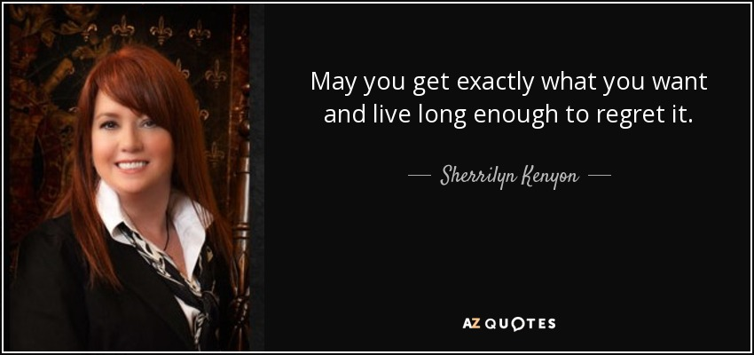 May you get exactly what you want and live long enough to regret it. - Sherrilyn Kenyon