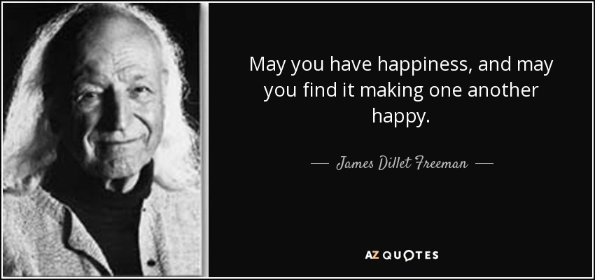 May you have happiness, and may you find it making one another happy. - James Dillet Freeman