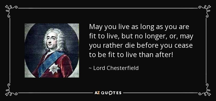 May you live as long as you are fit to live, but no longer, or, may you rather die before you cease to be fit to live than after! - Lord Chesterfield