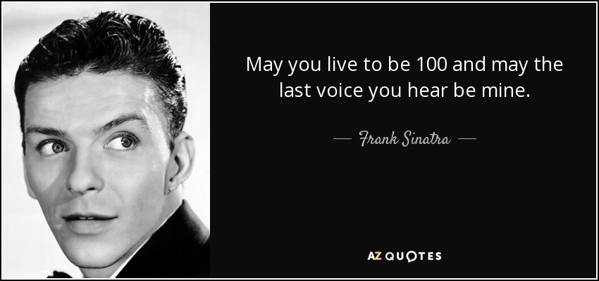 May you live to be 100 and may the last voice you hear be mine. - Frank Sinatra