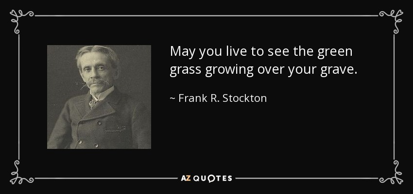 May you live to see the green grass growing over your grave. - Frank R. Stockton