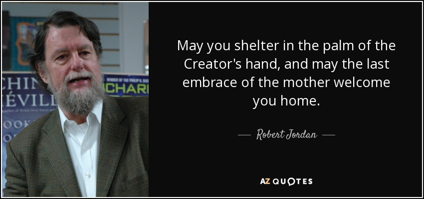 May you shelter in the palm of the Creator's hand, and may the last embrace of the mother welcome you home. - Robert Jordan
