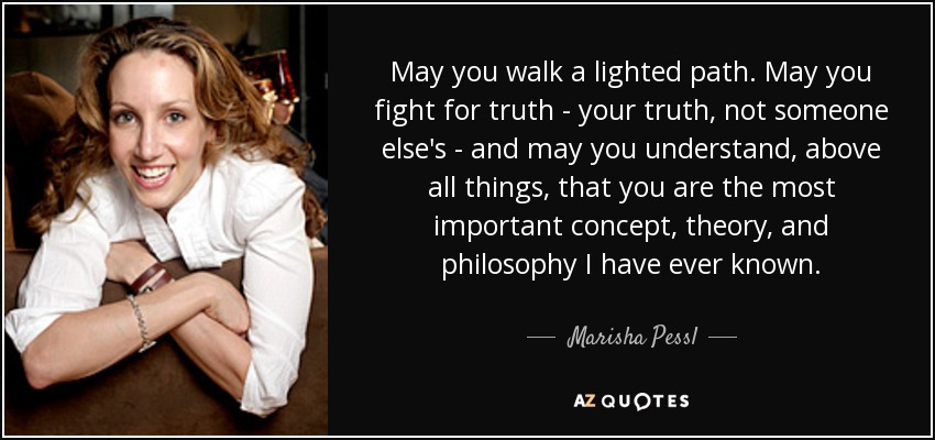 May you walk a lighted path. May you fight for truth - your truth, not someone else's - and may you understand, above all things, that you are the most important concept, theory, and philosophy I have ever known. - Marisha Pessl