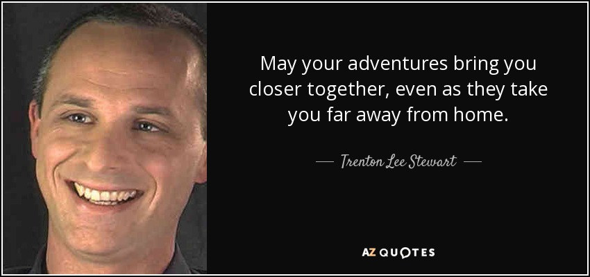 May your adventures bring you closer together, even as they take you far away from home. - Trenton Lee Stewart