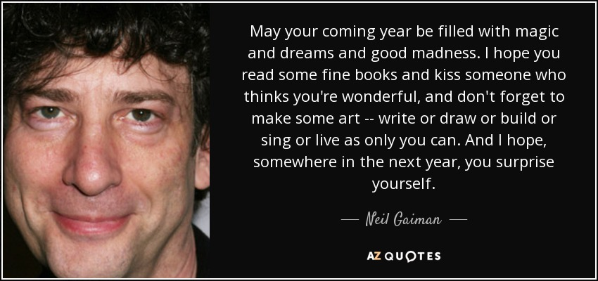 May your coming year be filled with magic and dreams and good madness. I hope you read some fine books and kiss someone who thinks you're wonderful, and don't forget to make some art -- write or draw or build or sing or live as only you can. And I hope, somewhere in the next year, you surprise yourself. - Neil Gaiman