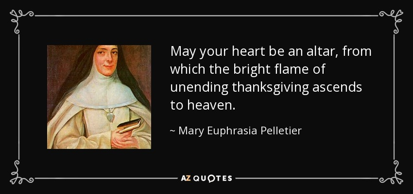 May your heart be an altar, from which the bright flame of unending thanksgiving ascends to heaven. - Mary Euphrasia Pelletier