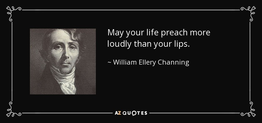 May your life preach more loudly than your lips. - William Ellery Channing