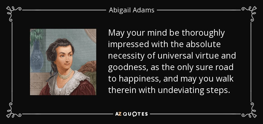 May your mind be thoroughly impressed with the absolute necessity of universal virtue and goodness, as the only sure road to happiness, and may you walk therein with undeviating steps. - Abigail Adams