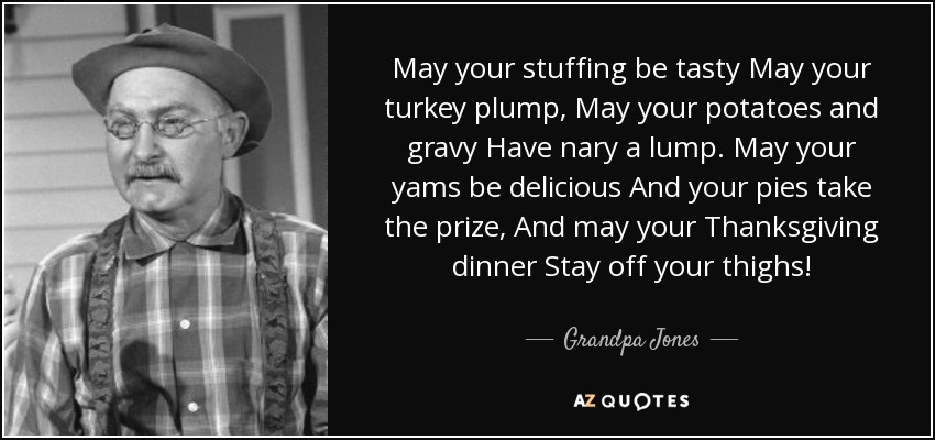 May your stuffing be tasty May your turkey plump, May your potatoes and gravy Have nary a lump. May your yams be delicious And your pies take the prize, And may your Thanksgiving dinner Stay off your thighs! - Grandpa Jones