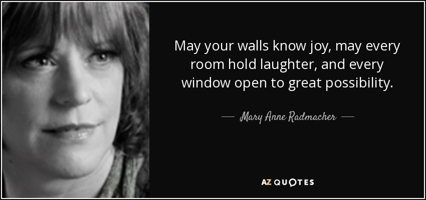 May your walls know joy, may every room hold laughter, and every window open to great possibility. - Mary Anne Radmacher