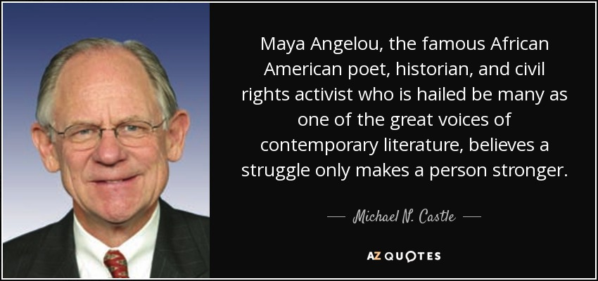 Maya Angelou, the famous African American poet, historian, and civil rights activist who is hailed be many as one of the great voices of contemporary literature, believes a struggle only makes a person stronger. - Michael N. Castle
