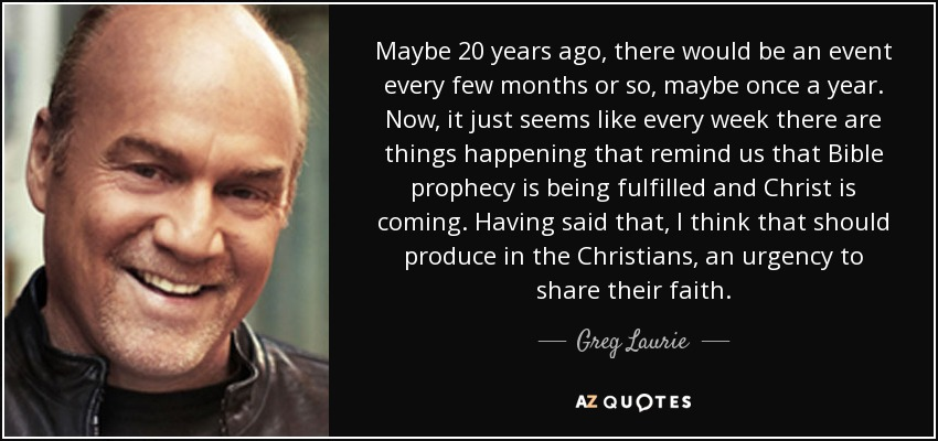 Maybe 20 years ago, there would be an event every few months or so, maybe once a year. Now, it just seems like every week there are things happening that remind us that Bible prophecy is being fulfilled and Christ is coming. Having said that, I think that should produce in the Christians, an urgency to share their faith. - Greg Laurie