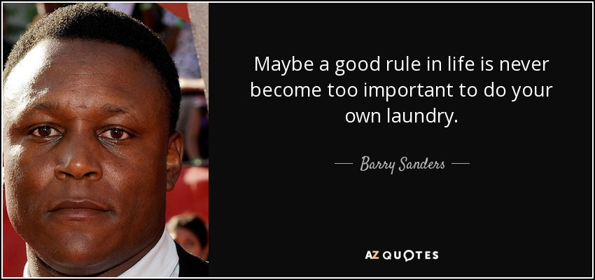 Maybe a good rule in life is never become too important to do your own laundry. - Barry Sanders