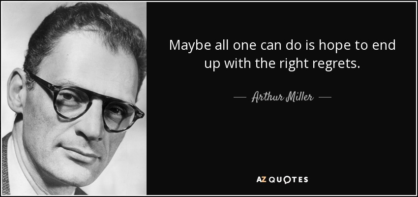 Maybe all one can do is hope to end up with the right regrets. - Arthur Miller
