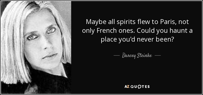 Maybe all spirits flew to Paris, not only French ones. Could you haunt a place you'd never been? - Darcey Steinke