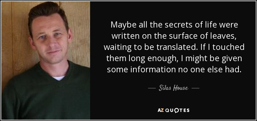 Maybe all the secrets of life were written on the surface of leaves, waiting to be translated. If I touched them long enough, I might be given some information no one else had. - Silas House