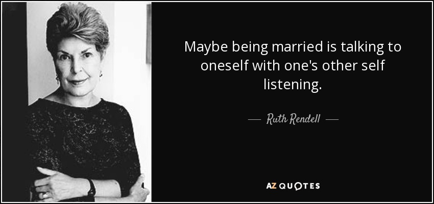 Maybe being married is talking to oneself with one's other self listening. - Ruth Rendell