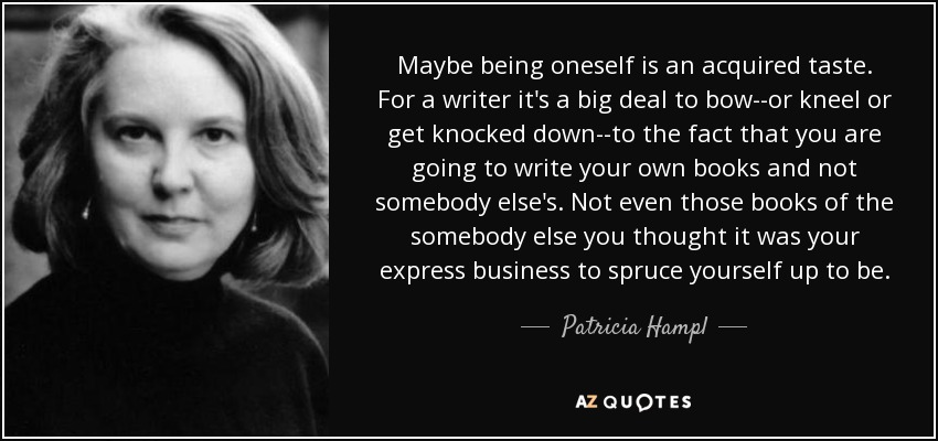 Maybe being oneself is an acquired taste. For a writer it's a big deal to bow--or kneel or get knocked down--to the fact that you are going to write your own books and not somebody else's. Not even those books of the somebody else you thought it was your express business to spruce yourself up to be. - Patricia Hampl