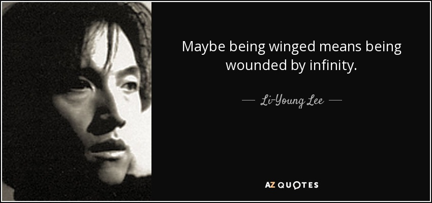 Maybe being winged means being wounded by infinity. - Li-Young Lee