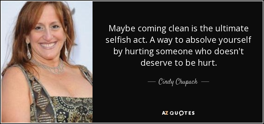Maybe coming clean is the ultimate selfish act. A way to absolve yourself by hurting someone who doesn't deserve to be hurt. - Cindy Chupack