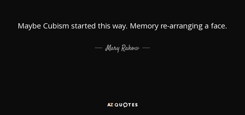 Maybe Cubism started this way. Memory re-arranging a face. - Mary Rakow