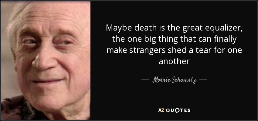 Maybe death is the great equalizer, the one big thing that can finally make strangers shed a tear for one another - Morrie Schwartz