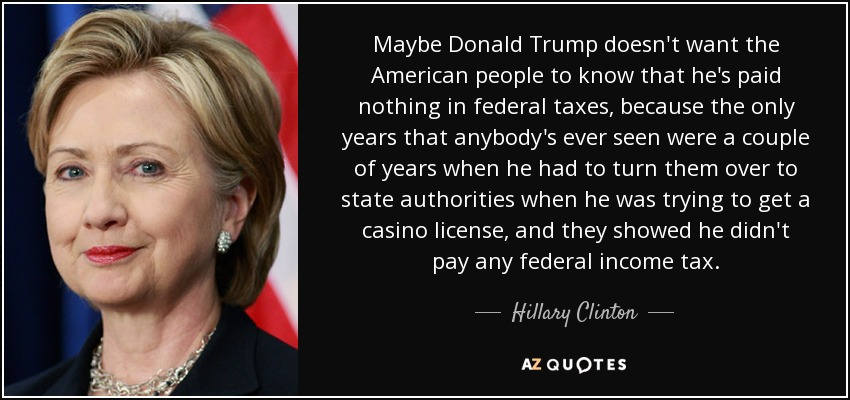Maybe Donald Trump doesn't want the American people to know that he's paid nothing in federal taxes, because the only years that anybody's ever seen were a couple of years when he had to turn them over to state authorities when he was trying to get a casino license, and they showed he didn't pay any federal income tax. - Hillary Clinton