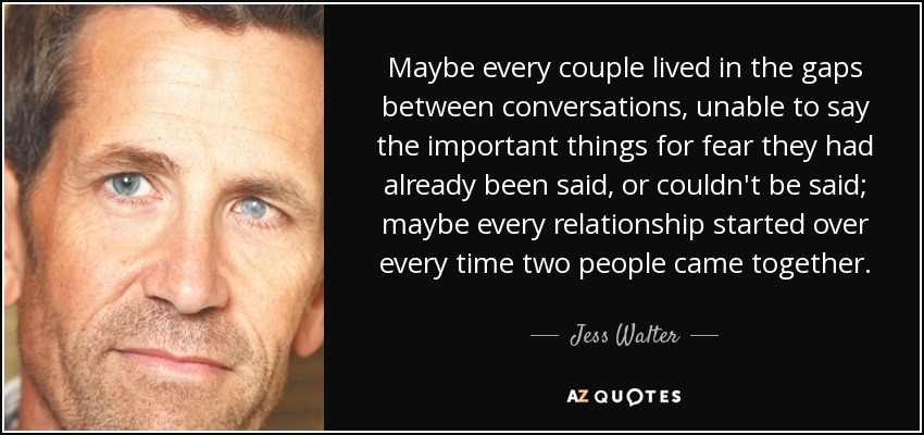 Maybe every couple lived in the gaps between conversations, unable to say the important things for fear they had already been said, or couldn't be said; maybe every relationship started over every time two people came together. - Jess Walter