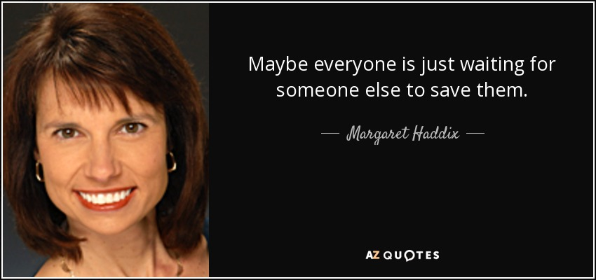 Maybe everyone is just waiting for someone else to save them. - Margaret Haddix