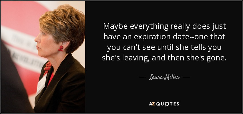 Maybe everything really does just have an expiration date--one that you can't see until she tells you she's leaving, and then she's gone. - Laura Miller