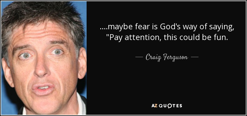 ....maybe fear is God's way of saying,