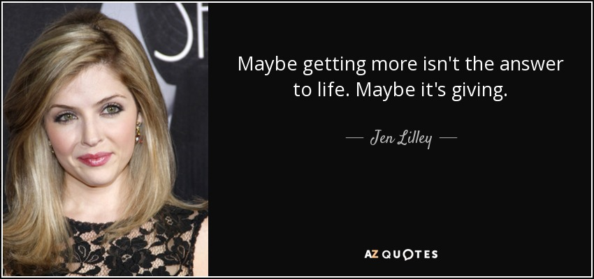 Maybe getting more isn't the answer to life. Maybe it's giving. - Jen Lilley