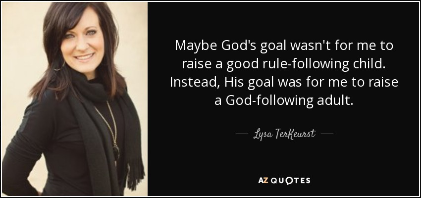 Maybe God's goal wasn't for me to raise a good rule-following child. Instead, His goal was for me to raise a God-following adult. - Lysa TerKeurst