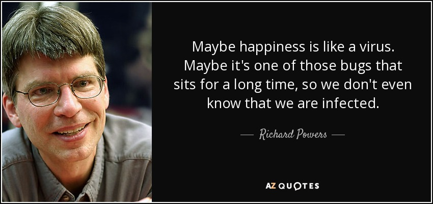 Maybe happiness is like a virus. Maybe it's one of those bugs that sits for a long time, so we don't even know that we are infected. - Richard Powers