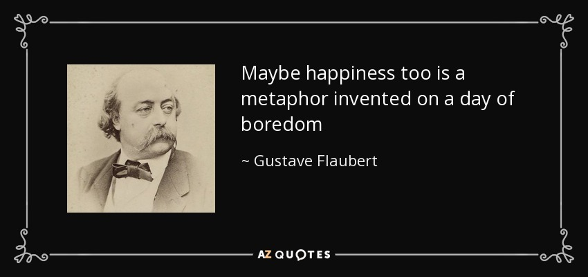 Maybe happiness too is a metaphor invented on a day of boredom - Gustave Flaubert