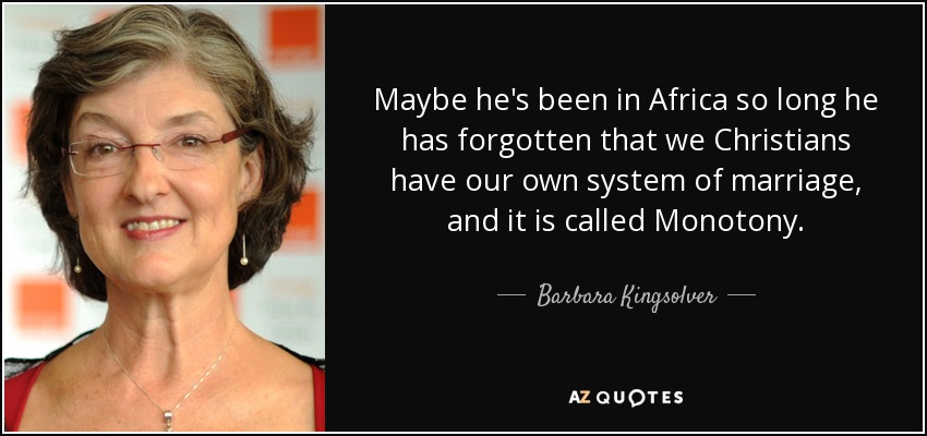 Maybe he's been in Africa so long he has forgotten that we Christians have our own system of marriage, and it is called Monotony. - Barbara Kingsolver
