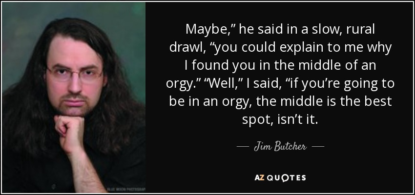 "Maybe,"" he said in a slow, rural drawl, ""you could explain to me why I found you in the middle of an orgy."" ""Well,"" I said, ""if you're going to be in an orgy, the middle is the best spot, isn't it. - Jim Butcher"