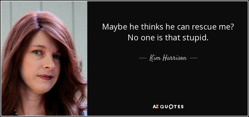 Maybe he thinks he can rescue me? No one is that stupid. - Kim Harrison