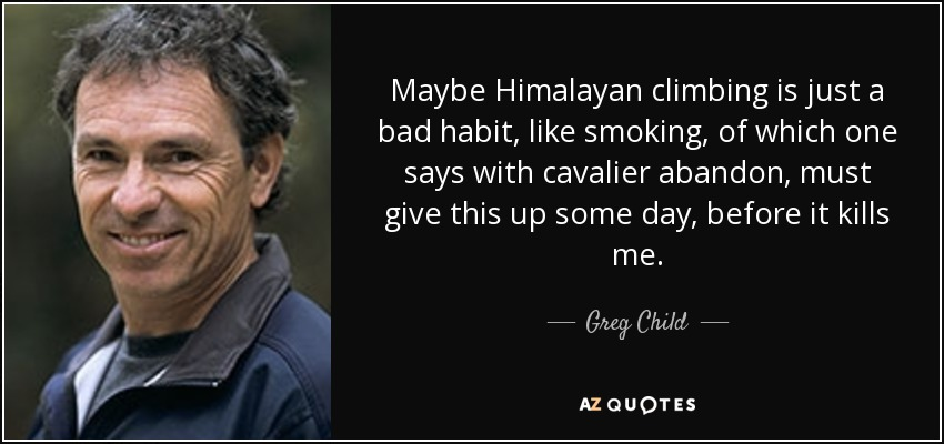 Maybe Himalayan climbing is just a bad habit, like smoking, of which one says with cavalier abandon, must give this up some day, before it kills me. - Greg Child