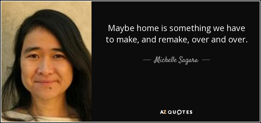Maybe home is something we have to make, and remake, over and over. - Michelle Sagara