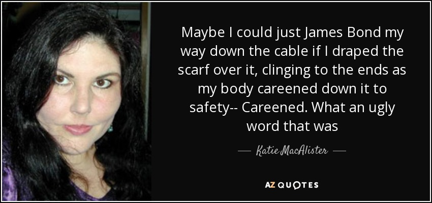 Maybe I could just James Bond my way down the cable if I draped the scarf over it, clinging to the ends as my body careened down it to safety-- Careened. What an ugly word that was - Katie MacAlister