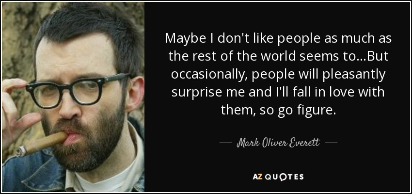Maybe I don't like people as much as the rest of the world seems to...But occasionally, people will pleasantly surprise me and I'll fall in love with them, so go figure. - Mark Oliver Everett
