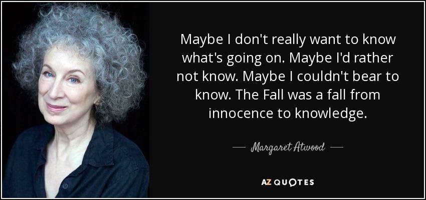 Maybe I don't really want to know what's going on. Maybe I'd rather not know. Maybe I couldn't bear to know. The Fall was a fall from innocence to knowledge. - Margaret Atwood