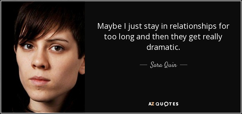 Maybe I just stay in relationships for too long and then they get really dramatic. - Sara Quin