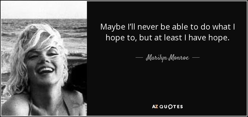 Maybe I'll never be able to do what I hope to, but at least I have hope. - Marilyn Monroe