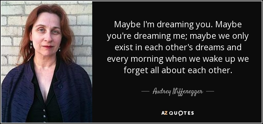 Maybe I'm dreaming you. Maybe you're dreaming me; maybe we only exist in each other's dreams and every morning when we wake up we forget all about each other. - Audrey Niffenegger